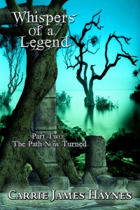 Whispers of a Legend, Part Two- The Path Now Turned, by Carrie James Haynes